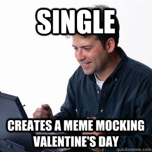 13) U201cCue All The Valentineu0027s Day Memes About Single People Complaining  About Being Single.u201d (Donu0027t Hate On Memes. Theyu0027re All We Have When Weu0027re  Crying ...